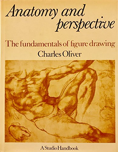 Anatomy and Perspective: The Fundamentals of Figure Drawing: Oliver, Charles