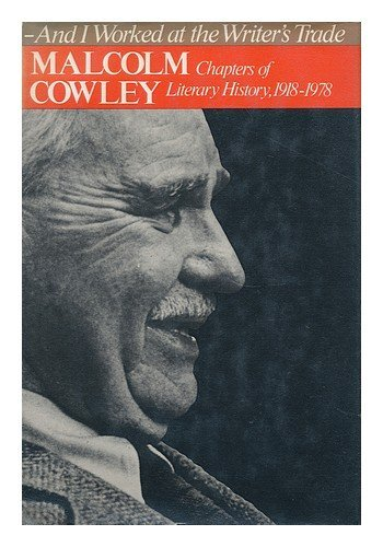 And I Worked at the Writer's Trade Chapters of Literary History, 1918-1978: Cowley, Malcolm