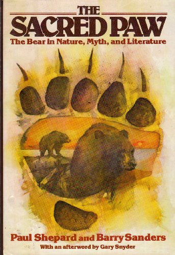 The Sacred Paw: The Bear in Nature, Myth, and Literature: Shepard, Paul; Sanders, Barry