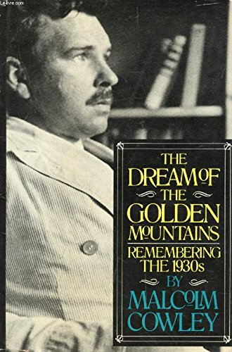 THE DREAM OF THE GOLDEN MOUNTAINS: REMEMBERING THE 1930S: Cowley, Malcolm