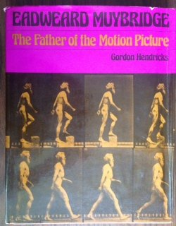 Eadweard Muybridge: The Father of the Motion Picture: Hendricks, Gordon
