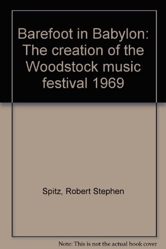 Barefoot in Babylon. The Creation of the Woodstock Music Festival, 1969.: Spitz, Robert Stephen.
