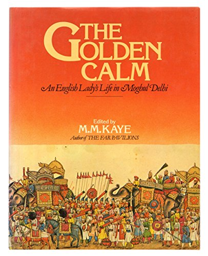 The Golden Calm: An English Lady's Life in Moghul Delhi Reminiscences: Bayley, Lady Emily;Kaye...