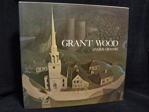 Grant Wood: A Study in American Art and Culture: Dennis, James M.
