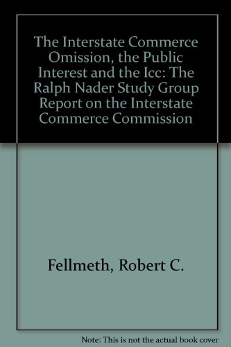 The Interstate Commerce Omission, the Public Interest and the Icc: The Ralph Nader Study Group ...