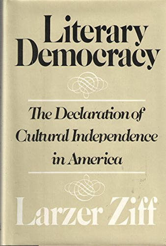 Literary Democracy: The Declaration of Cultural Independence in America.: ZIFF, Larzer.