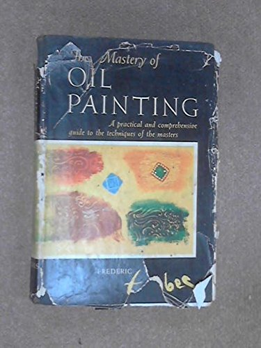 The Mastery of Oil Painting,: Taubes, Frederic,