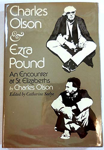 Charles Olson & Ezra Pound: An Encounter at St. Elizabeths: Olson, Charles; Seelye, Catherine (...