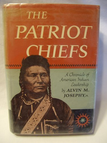PATRIOT CHIEFS A CHRONICLE OF AMERICAN INDIAN LEADERSHIP: Josephy, Alvin M.
