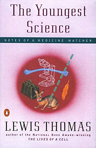 The Youngest Science: Notes of a Medicine-Watcher: Lewis Thomas, M. D.