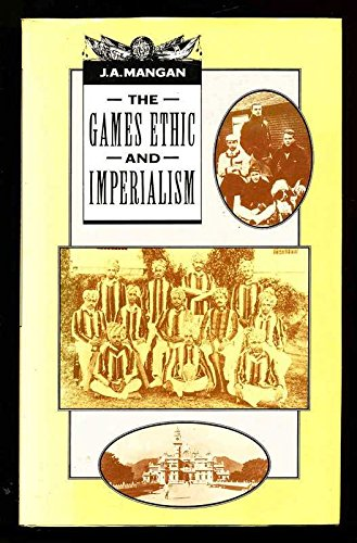The Games Ethic and Imperialism: Aspects of the Diffusion of an Ideal: J. A. Mangan