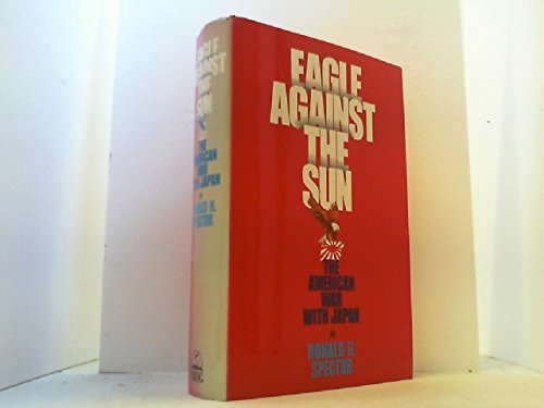 Eagle Against the Sun: the American War With Japan: Spector, Ronald H.