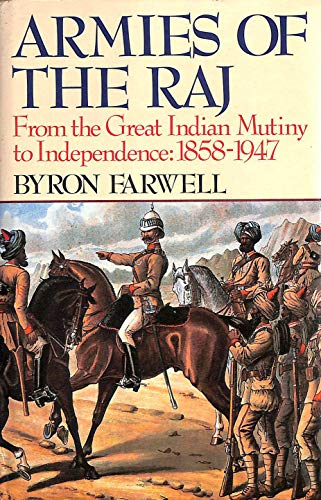 Armies of the Raj: From the Great Indian Mutiny to Independence: 1858-1947: Farwell, Byron