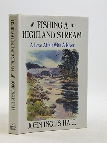 Fishing a Highland Stream: A Love Affair With a River: Hall, John Inglis