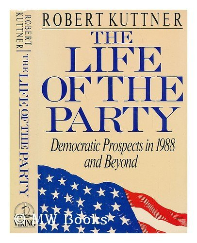 The Life of the Party: Democratic Prospects in 1988 and Beyond: Kuttner, Robert