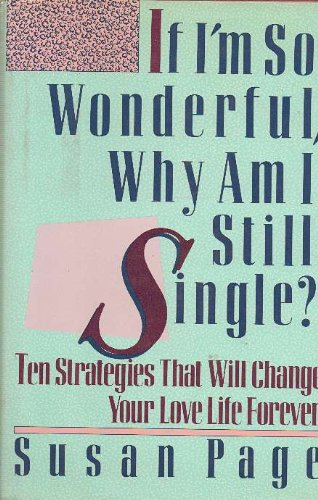 If I'm So Wonderful, Why Am I Still Single? : Ten Strategies That Will Change Your Love Life ...