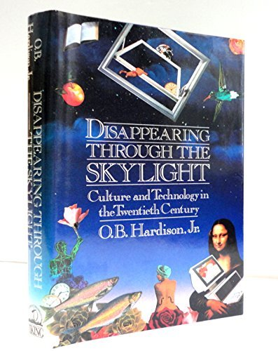 Disappearing Through The Skylight: Culture And Technology In The Twentieth Century: O. B. Hardison,...
