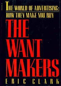 The Want Makers : The World Advertising Industry - How they Make You Buy