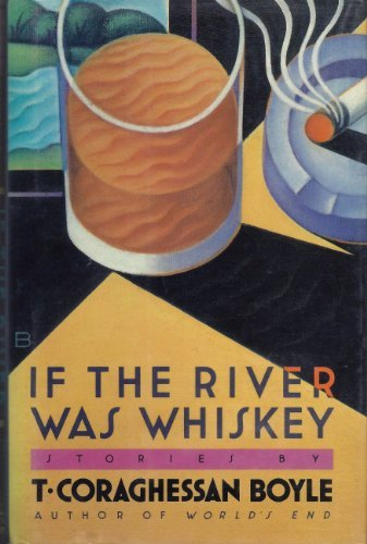 If the River Was Whiskey: Boyle, T. Coraghessan