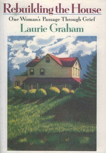 Rebuilding the House: One Woman's Passage Through Grief: Graham, Laurie