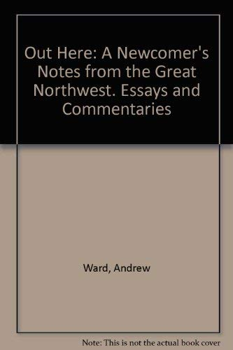 Out Here: A Newcomer's Notes from the Great Northwest [Signed First Edition]
