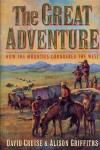 The Great Adventure : How the Mounties Conquered the West [SIGNED]: Cruise, David; Griffiths, ...