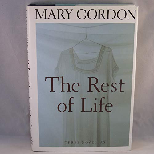 The Rest of Life; Three Novellas.: GORDON, Mary.