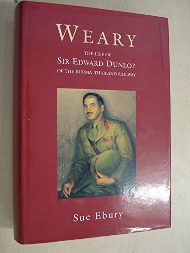 WEARY ; The Life of Sir Edward Dunlop of the Burma-Thailand Railway