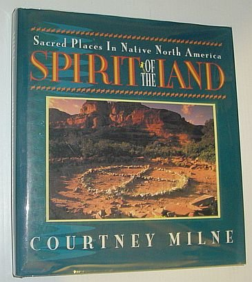 SPIRIT OF THE LAND: Sacred Places in Native North America: Milne, Courtney