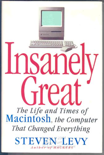 INSANELY GREAT: The Life and Times of Macintosh, the Computer that Changed Everything: Levy, Steven
