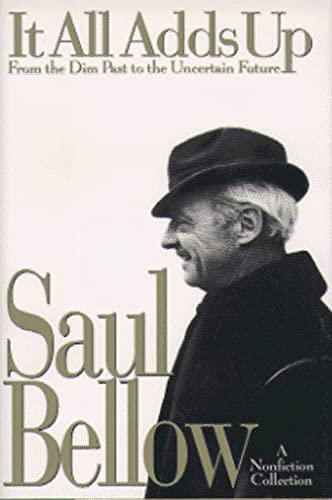 It All Adds Up: From the Dim Past to the Uncertain Future A Nonfiction Collection: Bellow, Saul