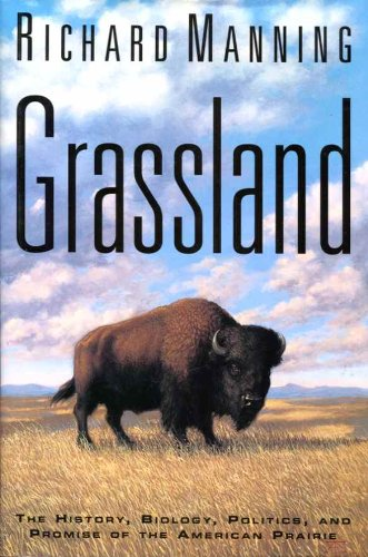 Grassland: The History, Biology, Politics, and Promise of the American Prairie: Manning, Richard