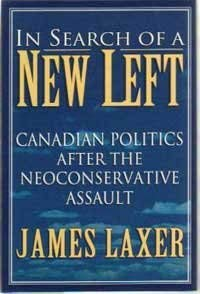In Search of a New Left : Canadian Politics after the Neoconservative Assault: Laxer, James