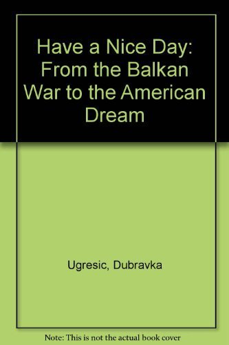 Have a Nice Day: From the Balkan War to the American Dream: Ugresic, Dubravka