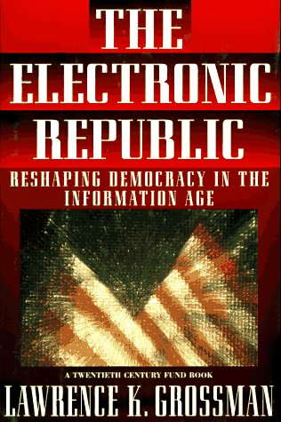 The Electronic Republic: Reshaping Democracy in the Information Age: Grossman, Lawrence K.