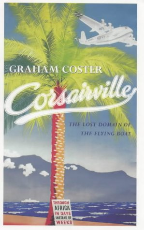 Corsairville: The Last Domain of the Flying Boat: Coster, Graham