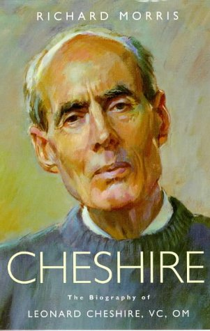 Cheshire: The Biography of Leonard Cheshire, Vc, Om: Morris, Richard