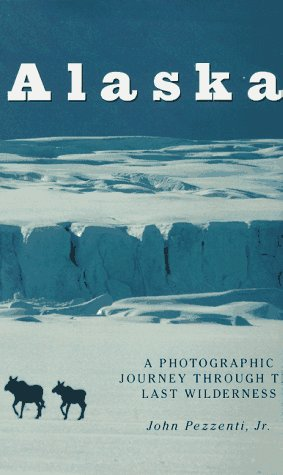 Alaska: A Photographic Journey Through the Last Wilderness: Pezzenti, John