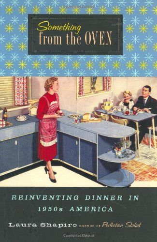 Something from the oven : reinventing dinner in 1950's America.: Shapiro, Laura.