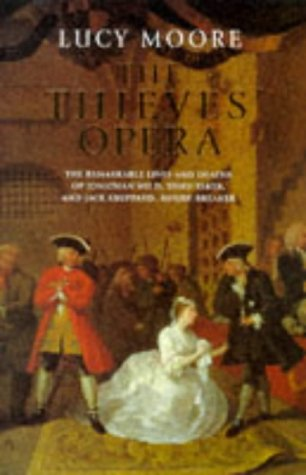 The Thieves' Opera: The Remarkable Lives of Jonathan Wild, Thief-Taker, and Jack Sheppard, House-...