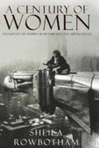 A Century of Women: The History of Women in Britain and the United States: Rowbotham, Sheila