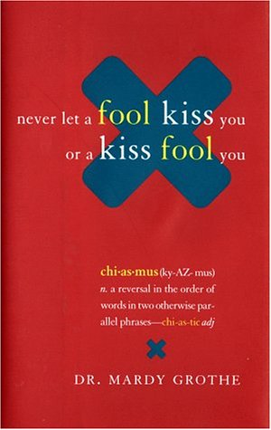 Never Let A Fool Kiss You Or A Kiss Fool You : Chiasmus And A World Of Quotations That Say What They Mean And Mean What They Say