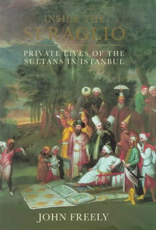 Inside the Seraglio Private Lives of the Sultans in Istanbul: Freely, John