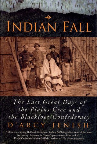 Indian Fall: The Last Great Days of the Plains Cree and the Blackfoot Confederacy: Jenish, D'Arcy