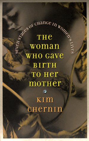The Woman Who Gave Birth to Her Mother: Seven Stages of Change in Women's Lives: Chernin, Kim