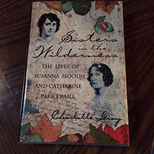 Sisters in the Wilderness: The Lives of Susanna Moodie and Catharine Parr Traill: Gray, Charlotte