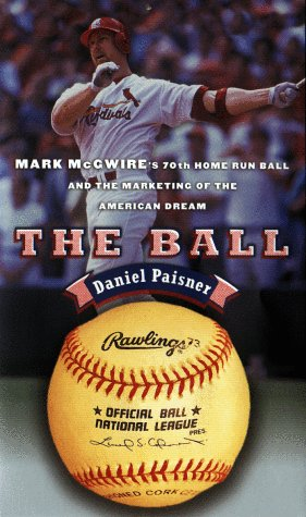 9780670887767: The Ball: Mark McGwire's Home Run Ball and the Marketing of the American Dream