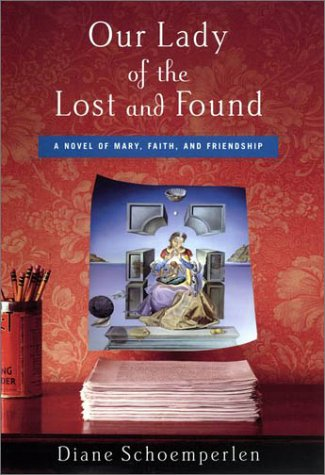 Our Lady of the Lost and Found: A Novel of Mary, Faith, and Friendship: Schoemperlen, Diane