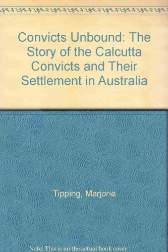 Convicts Unbound : The Story of the Calcutta Convicts and their Settlement in Australia.: Tipping ...
