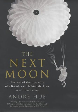 The Next Moon. The Remarkable True Story of a British Agent Behind the Lines in Wartime France